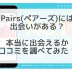 ペアーズ(Pairs)の口コミってどう?実際に口コミを比較して出会えるか検証してみた!